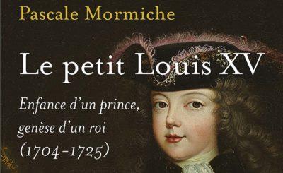 Le petit Louis XV, enfance d'un prince, genèse d'un roi (1704-1725). Comment fabriquer un roi ?